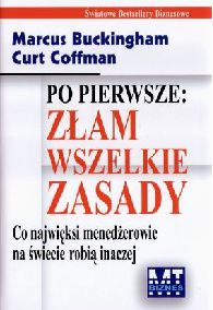 Marcus Buckingham, Curt Coffman  Po pierwsze zam wszelkie zasady