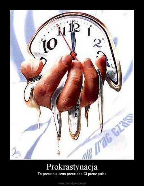 Prokrastynacja - to przez nią czas przecieka Ci przez palce (Demotywatory) Lifehacker